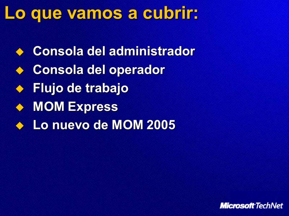 Lo que vamos a cubrir: Consola del administrador Consola del administrador Consola del operador Consola del operador Flujo de trabajo Flujo de trabajo MOM Express MOM Express Lo nuevo de MOM 2005 Lo nuevo de MOM 2005