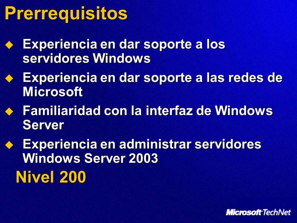 Prerrequisitos Experiencia en dar soporte a los servidores Windows Experiencia en dar soporte a los servidores Windows Experiencia en dar soporte a las redes de Microsoft Experiencia en dar soporte a las redes de Microsoft Familiaridad con la interfaz de Windows Server Familiaridad con la interfaz de Windows Server Experiencia en administrar servidores Windows Server 2003 Experiencia en administrar servidores Windows Server 2003 Nivel 200