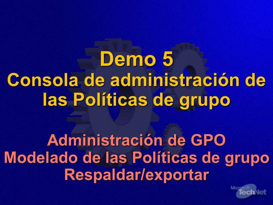 Demo 5 Consola de administración de las Políticas de grupo Administración de GPO Modelado de las Políticas de grupo Respaldar/exportar