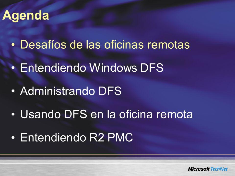 Desafíos de las oficinas remotas Entendiendo Windows DFS Administrando DFS Usando DFS en la oficina remota Entendiendo R2 PMC Agenda