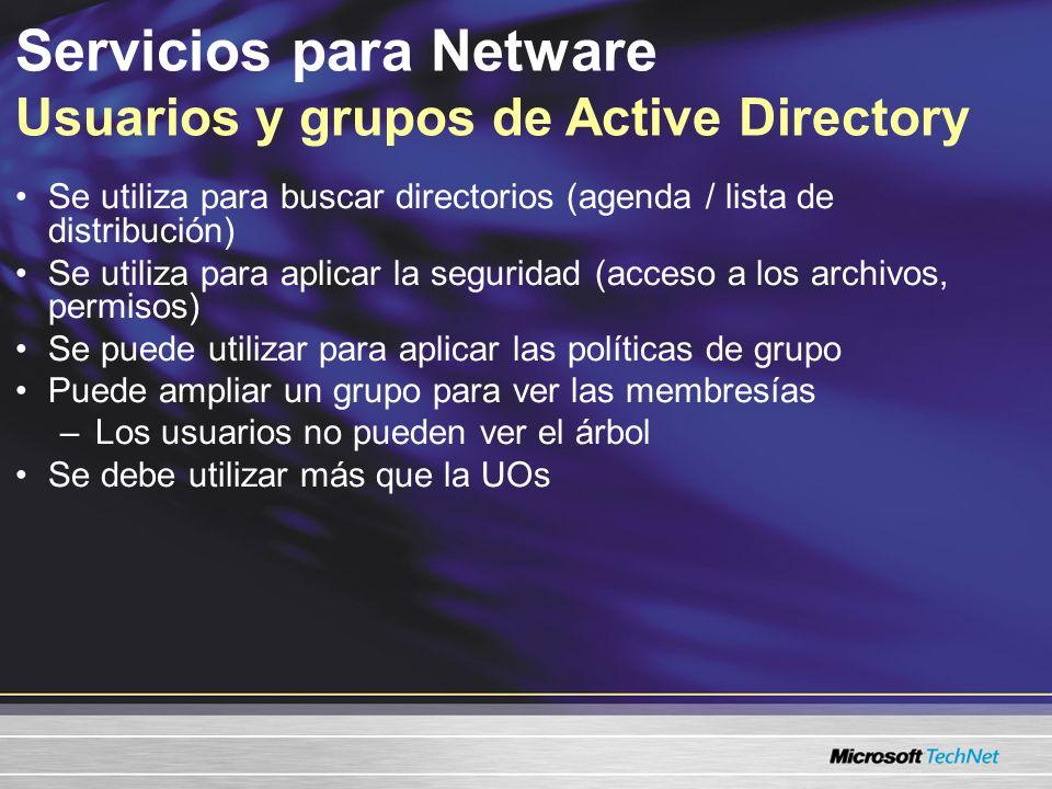 Servicios para Netware Comparación entre Active Directory y NetWare Active DirectoryNetWare Estructura del árbol Plano Las relaciones del objeto no se definen por ubicación del árbol Jerárquico Las relaciones del objeto se definen por ubicación del árbol Permisos/ Derechos Asignados por grupos Asignado por UO Nombre de usuario Único Se puede duplicar Los usuarios se definen por el contexto del árbol.