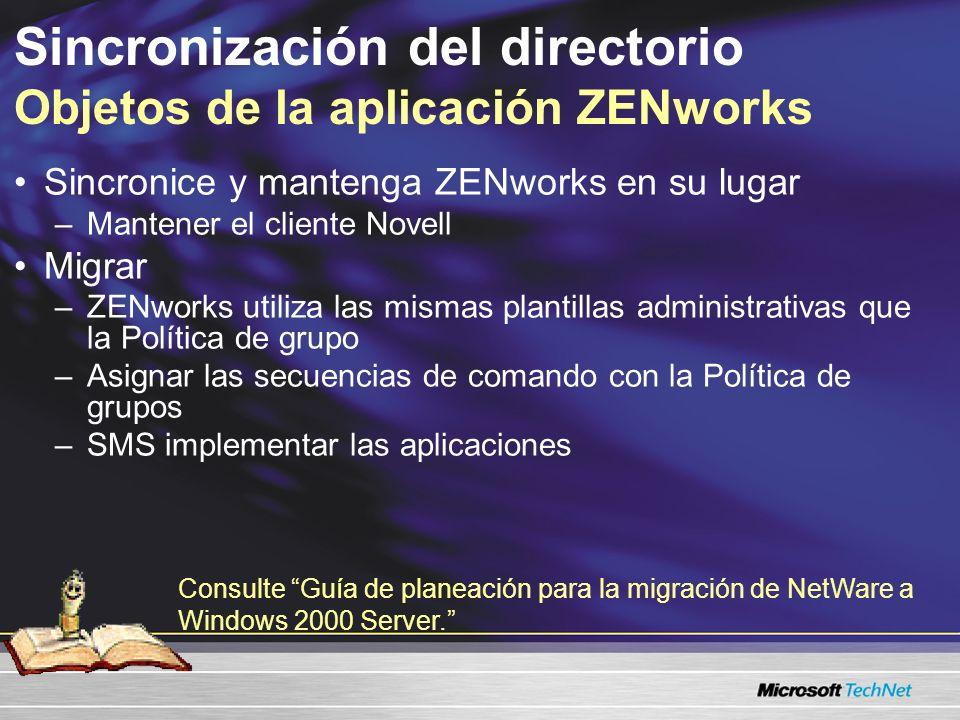 Sincronización del directorio Objetos de la aplicación ZENworks Sincronice y mantenga ZENworks en su lugar –Mantener el cliente Novell Migrar –ZENworks utiliza las mismas plantillas administrativas que la Política de grupo –Asignar las secuencias de comando con la Política de grupos –SMS implementar las aplicaciones Consulte Guía de planeación para la migración de NetWare a Windows 2000 Server.