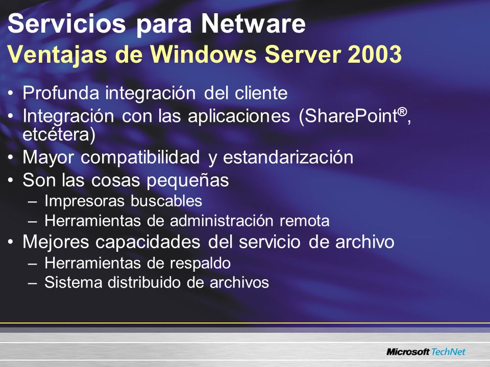 Servicios para Netware Ventajas de Windows Server 2003 Profunda integración del cliente Integración con las aplicaciones (SharePoint®, etcétera) Mayor compatibilidad y estandarización Son las cosas pequeñas –Impresoras buscables –Herramientas de administración remota Mejores capacidades del servicio de archivo –Herramientas de respaldo –Sistema distribuido de archivos
