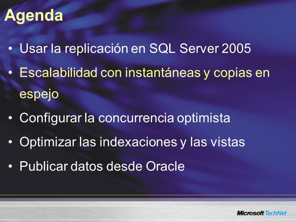 Agenda Usar la replicación en SQL Server 2005 Escalabilidad con instantáneas y copias en espejo Configurar la concurrencia optimista Optimizar las indexaciones y las vistas Publicar datos desde Oracle