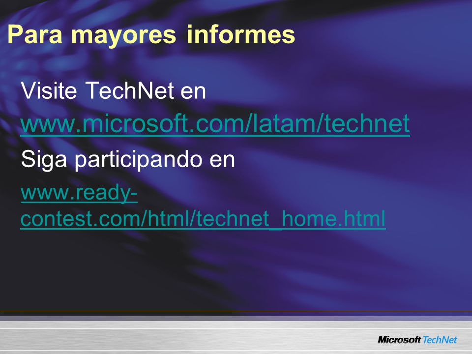 Para mayores informes Visite TechNet en www.microsoft.com/latam/technet www.microsoft.com/latam/technet Siga participando en www.ready- contest.com/html/technet_home.html