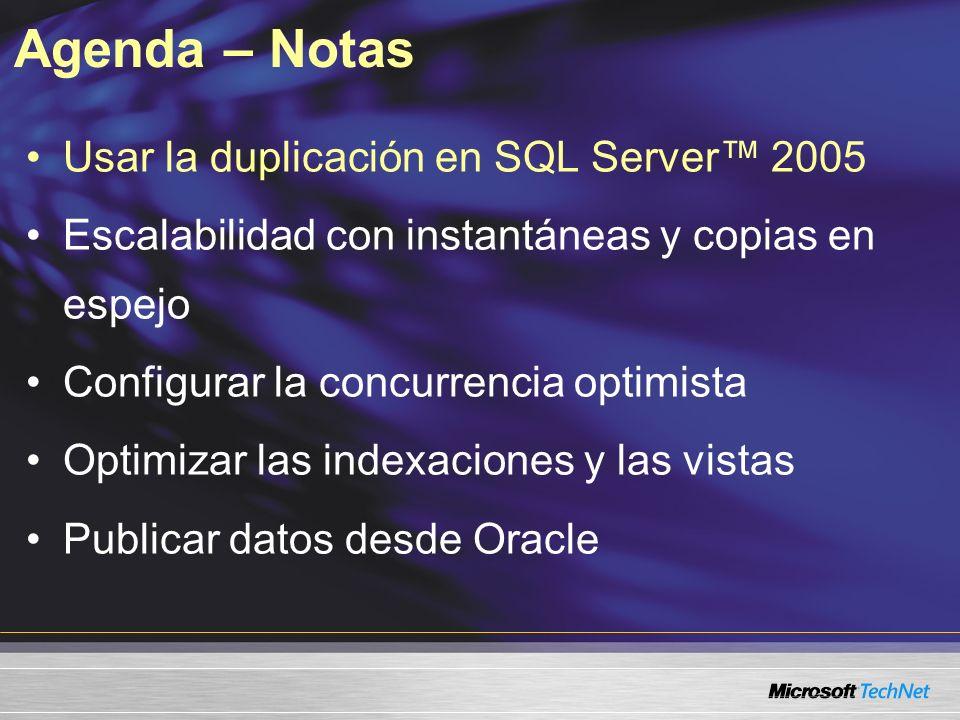 Agenda – Notas Usar la duplicación en SQL Server 2005 Escalabilidad con instantáneas y copias en espejo Configurar la concurrencia optimista Optimizar las indexaciones y las vistas Publicar datos desde Oracle