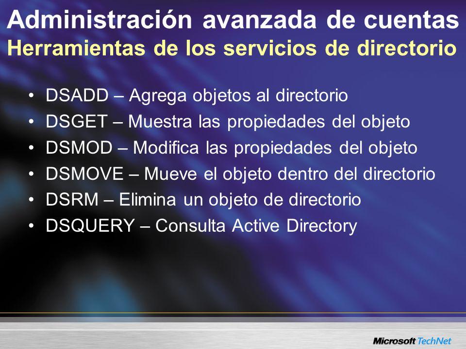 Administración avanzada de cuentas Herramientas de los servicios de directorio DSADD – Agrega objetos al directorio DSGET – Muestra las propiedades del objeto DSMOD – Modifica las propiedades del objeto DSMOVE – Mueve el objeto dentro del directorio DSRM – Elimina un objeto de directorio DSQUERY – Consulta Active Directory