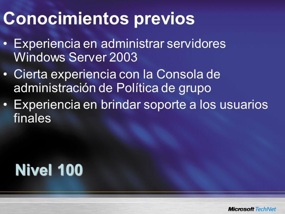 Conocimientos previos Nivel 100 Experiencia en administrar servidores Windows Server 2003 Cierta experiencia con la Consola de administración de Política de grupo Experiencia en brindar soporte a los usuarios finales