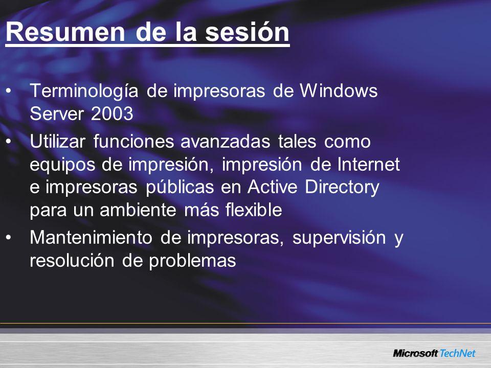 Resumen de la sesión Terminología de impresoras de Windows Server 2003 Utilizar funciones avanzadas tales como equipos de impresión, impresión de Internet e impresoras públicas en Active Directory para un ambiente más flexible Mantenimiento de impresoras, supervisión y resolución de problemas