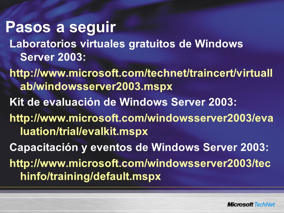 Pasos a seguir Laboratorios virtuales gratuitos de Windows Server 2003: http://www.microsoft.com/technet/traincert/virtuall ab/windowsserver2003.mspx Kit de evaluación de Windows Server 2003: http://www.microsoft.com/windowsserver2003/eva luation/trial/evalkit.mspx Capacitación y eventos de Windows Server 2003: http://www.microsoft.com/windowsserver2003/tec hinfo/training/default.mspx