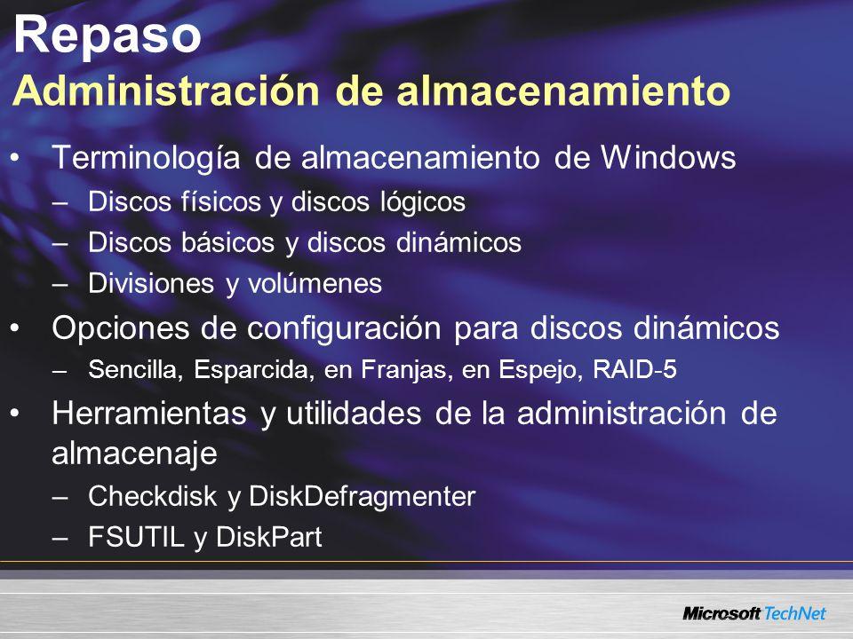 Terminología de almacenamiento de Windows –Discos físicos y discos lógicos –Discos básicos y discos dinámicos –Divisiones y volúmenes Opciones de configuración para discos dinámicos –Sencilla, Esparcida, en Franjas, en Espejo, RAID-5 Herramientas y utilidades de la administración de almacenaje –Checkdisk y DiskDefragmenter –FSUTIL y DiskPart Repaso Administración de almacenamiento