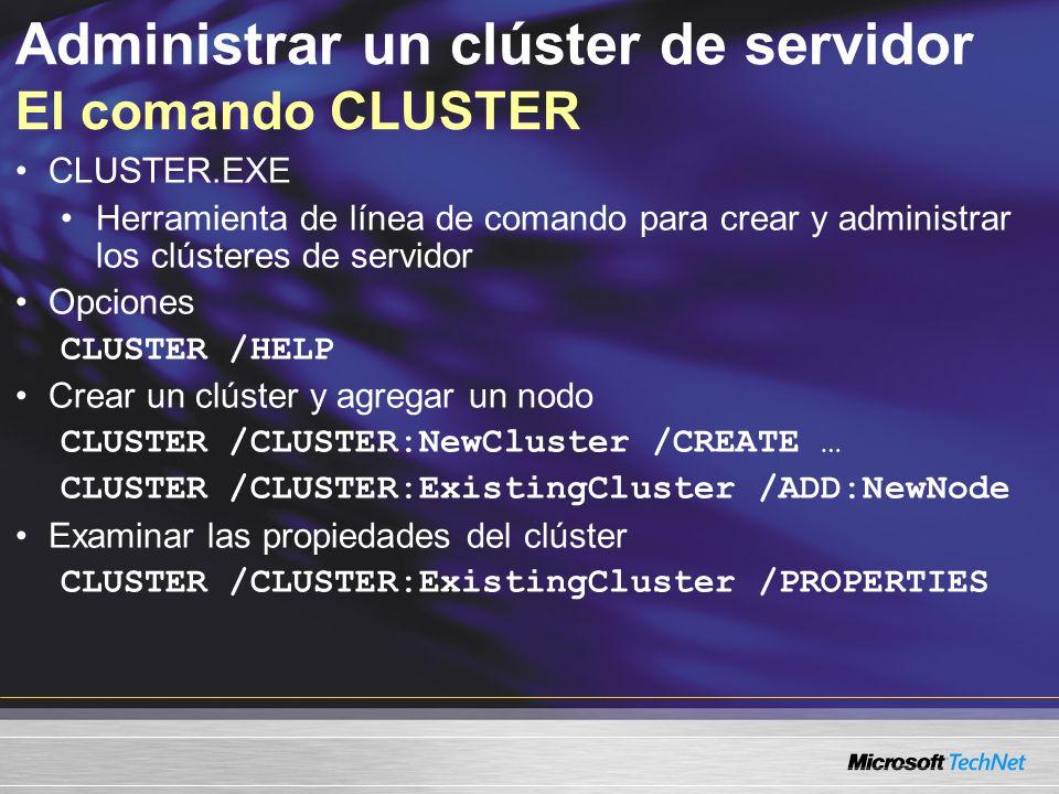 Administrar un clúster de servidor El comando CLUSTER CLUSTER.EXE Herramienta de línea de comando para crear y administrar los clústeres de servidor Opciones CLUSTER /HELP Crear un clúster y agregar un nodo CLUSTER /CLUSTER:NewCluster /CREATE … CLUSTER /CLUSTER:ExistingCluster /ADD:NewNode Examinar las propiedades del clúster CLUSTER /CLUSTER:ExistingCluster /PROPERTIES