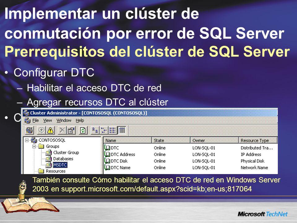 Implementar un clúster de conmutación por error de SQL Server Prerrequisitos del clúster de SQL Server Configurar DTC –Habilitar el acceso DTC de red –Agregar recursos DTC al clúster Crear recursos del disco físico de clúster También consulte Cómo habilitar el acceso DTC de red en Windows Server 2003 en support.microsoft.com/default.aspx scid=kb;en-us;817064