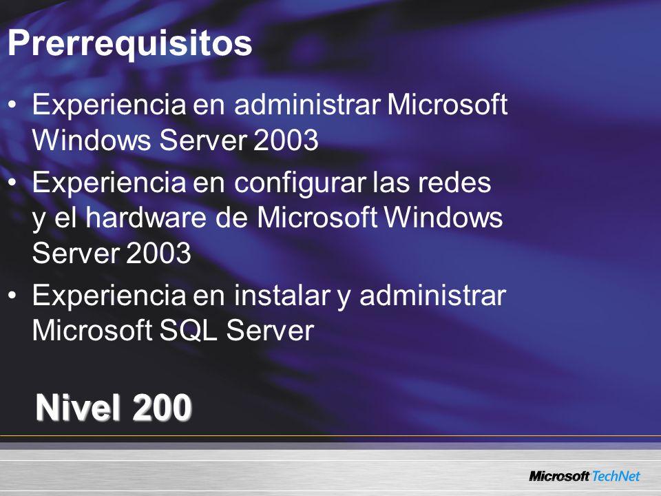 Prerrequisitos Nivel 200 Experiencia en administrar Microsoft Windows Server 2003 Experiencia en configurar las redes y el hardware de Microsoft Windows Server 2003 Experiencia en instalar y administrar Microsoft SQL Server