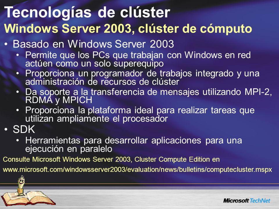 Tecnologías de clúster Windows Server 2003, clúster de cómputo Basado en Windows Server 2003 Permite que los PCs que trabajan con Windows en red actúen como un solo superequipo Proporciona un programador de trabajos integrado y una administración de recursos de clúster Da soporte a la transferencia de mensajes utilizando MPI-2, RDMA y MPICH Proporciona la plataforma ideal para realizar tareas que utilizan ampliamente el procesador SDK Herramientas para desarrollar aplicaciones para una ejecución en paralelo Consulte Microsoft Windows Server 2003, Cluster Compute Edition en www.microsoft.com/windowsserver2003/evaluation/news/bulletins/computecluster.mspx