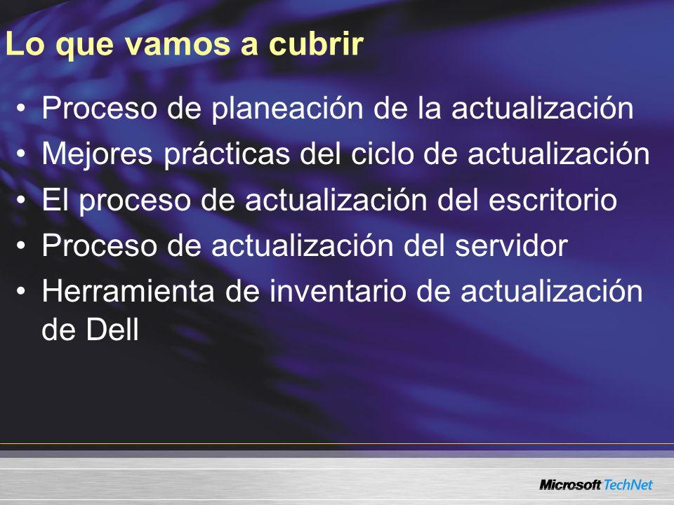 Lo que vamos a cubrir Proceso de planeación de la actualización Mejores prácticas del ciclo de actualización El proceso de actualización del escritorio Proceso de actualización del servidor Herramienta de inventario de actualización de Dell