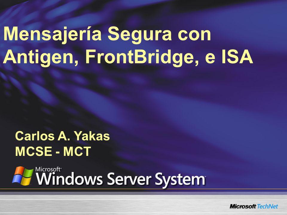 Carlos A. Yakas MCSE - MCT Mensajería Segura con Antigen, FrontBridge, e ISA