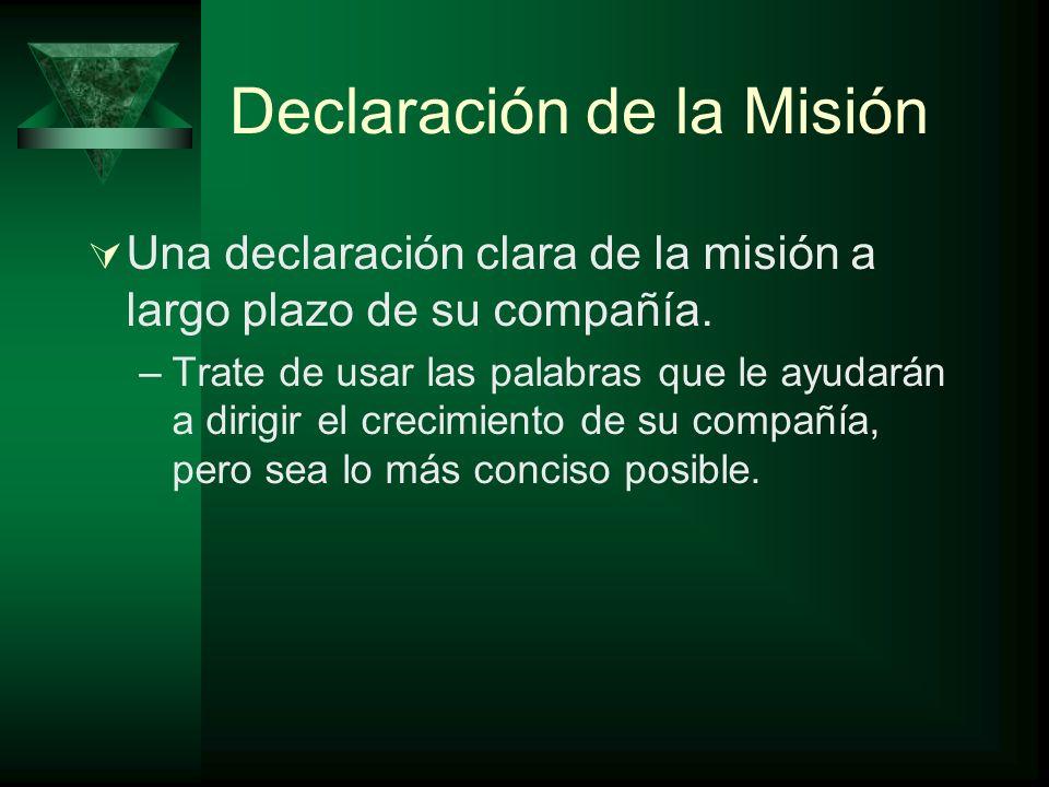 Declaración de la Misión Una declaración clara de la misión a largo plazo de su compañía. –Trate de usar las palabras que le ayudarán a dirigir el cre