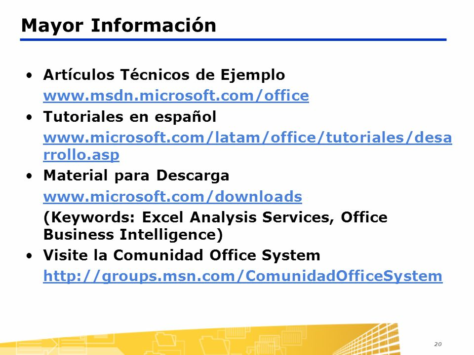 20 Mayor Información Artículos Técnicos de Ejemplo   Tutoriales en español   rrollo.asp Material para Descarga   (Keywords: Excel Analysis Services, Office Business Intelligence) Visite la Comunidad Office System