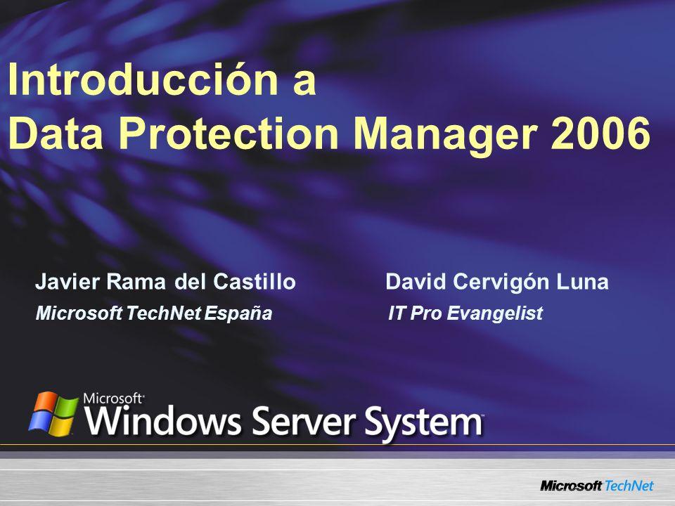 Javier Rama del Castillo David Cervigón Luna Introducción a Data Protection Manager 2006 Microsoft TechNet España IT Pro Evangelist