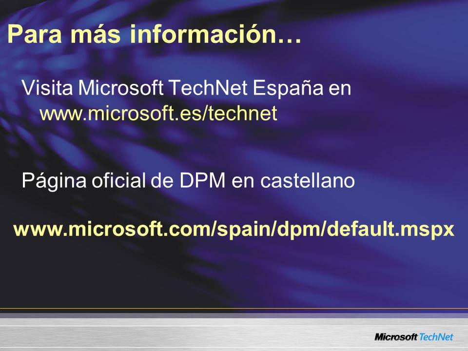 Para más información… www.microsoft.com/spain/dpm/default.mspx Visita Microsoft TechNet España en www.microsoft.es/technet Página oficial de DPM en ca