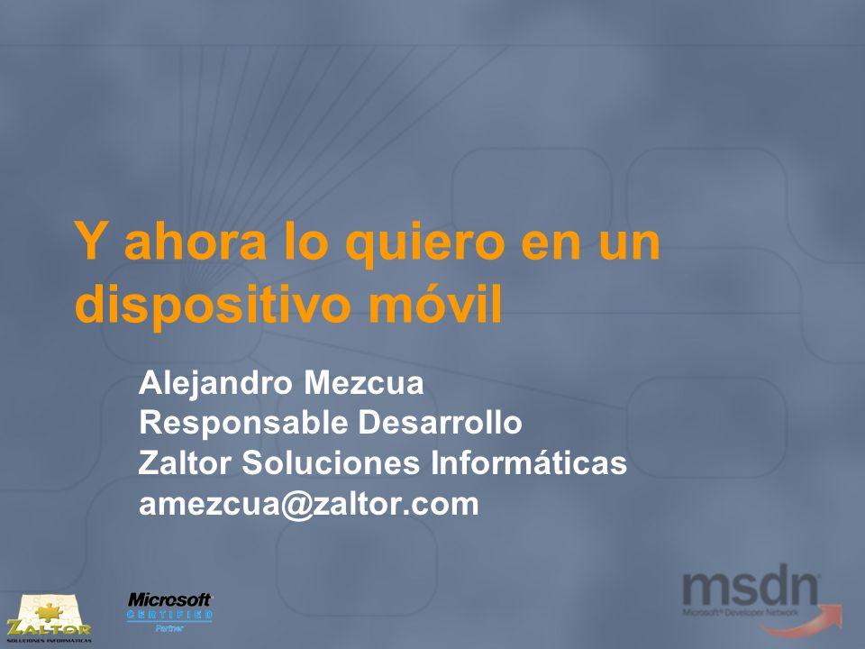 Y ahora lo quiero en un dispositivo móvil Alejandro Mezcua Responsable Desarrollo Zaltor Soluciones Informáticas amezcua@zaltor.com