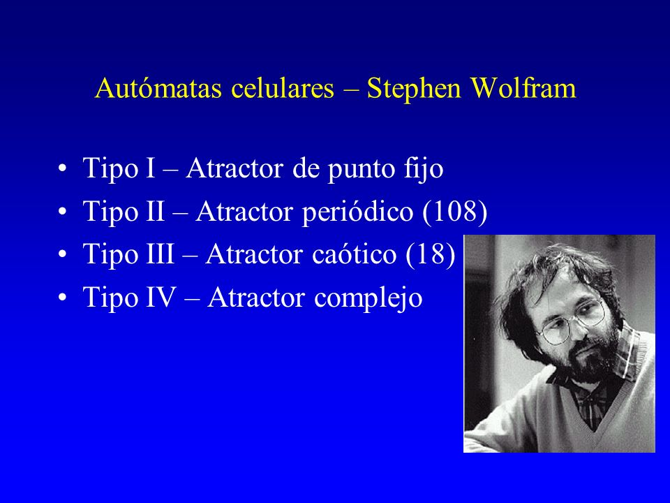 Autómatas celulares – Stephen Wolfram Tipo I – Atractor de punto fijo Tipo II – Atractor periódico (108) Tipo III – Atractor caótico (18) Tipo IV – At