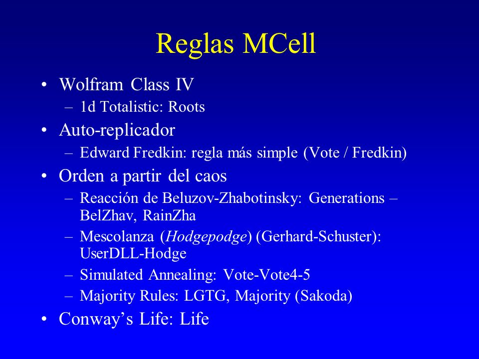 Reglas MCell Wolfram Class IV –1d Totalistic: Roots Auto-replicador –Edward Fredkin: regla más simple (Vote / Fredkin) Orden a partir del caos –Reacci