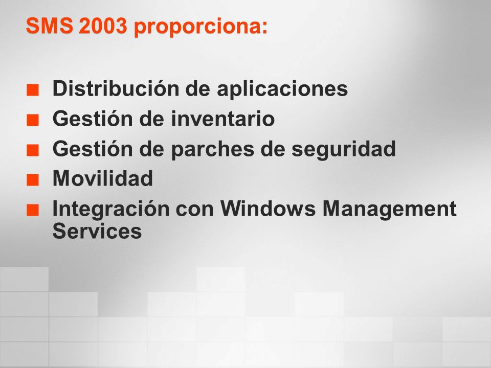 SMS 2003 proporciona: Distribución de aplicaciones Gestión de inventario Gestión de parches de seguridad Movilidad Integración con Windows Management Services