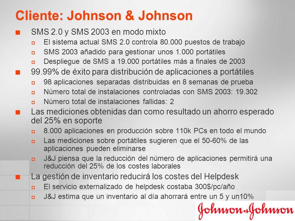 Cliente: Johnson & Johnson SMS 2.0 y SMS 2003 en modo mixto El sistema actual SMS 2.0 controla 80.000 puestos de trabajo SMS 2003 añadido para gestionar unos 1.000 portátiles Despliegue de SMS a 19.000 portátiles más a finales de 2003 99.99% de éxito para distribución de aplicaciones a portátiles 98 aplicaciones separadas distribuidas en 8 semanas de prueba Número total de instalaciones controladas con SMS 2003: 19.302 Número total de instalaciones fallidas: 2 Las mediciones obtenidas dan como resultado un ahorro esperado del 25% en soporte 8.000 aplicaciones en producción sobre 110k PCs en todo el mundo Las mediciones sobre portátiles sugieren que el 50-60% de las aplicaciones pueden eliminarse J&J piensa que la reducción del número de aplicaciones permitirá una reducción del 25% de los costes laborales La gestión de inventario reducirá los costes del Helpdesk El servicio externalizado de helpdesk costaba 300$/pc/año J&J estima que un inventario al día ahorrará entre un 5 y un10%
