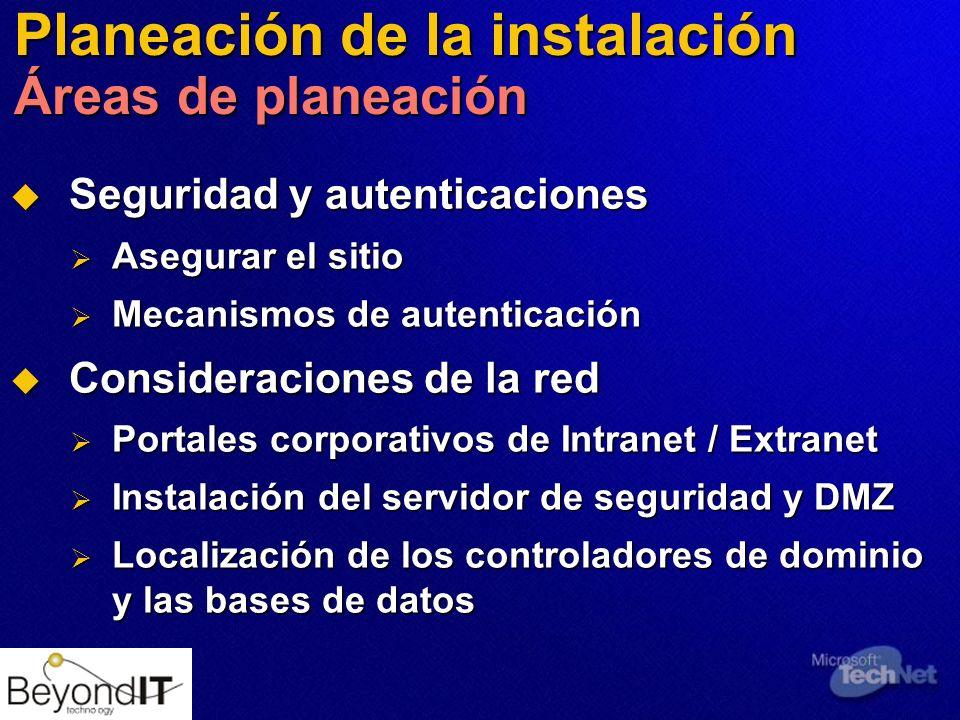 Planeación de la instalación Áreas de planeación Seguridad y autenticaciones Seguridad y autenticaciones Asegurar el sitio Asegurar el sitio Mecanismos de autenticación Mecanismos de autenticación Consideraciones de la red Consideraciones de la red Portales corporativos de Intranet / Extranet Portales corporativos de Intranet / Extranet Instalación del servidor de seguridad y DMZ Instalación del servidor de seguridad y DMZ Localización de los controladores de dominio y las bases de datos Localización de los controladores de dominio y las bases de datos