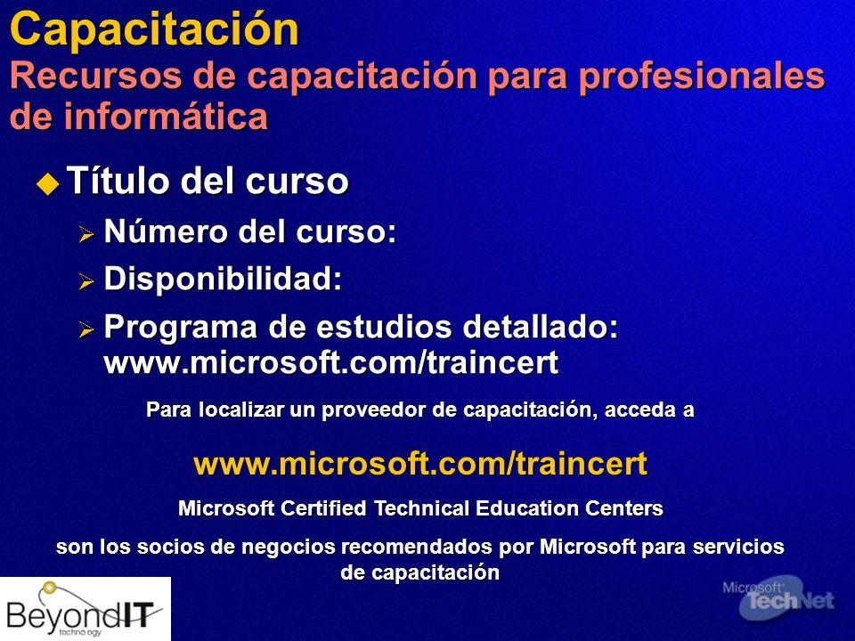 Capacitación Recursos de capacitación para profesionales de informática Título del curso Título del curso Número del curso: Número del curso: Disponibilidad: Disponibilidad: Programa de estudios detallado: www.microsoft.com/traincert Programa de estudios detallado: www.microsoft.com/traincert Para localizar un proveedor de capacitación, acceda a www.microsoft.com/traincert Microsoft Certified Technical Education Centers son los socios de negocios recomendados por Microsoft para servicios de capacitación