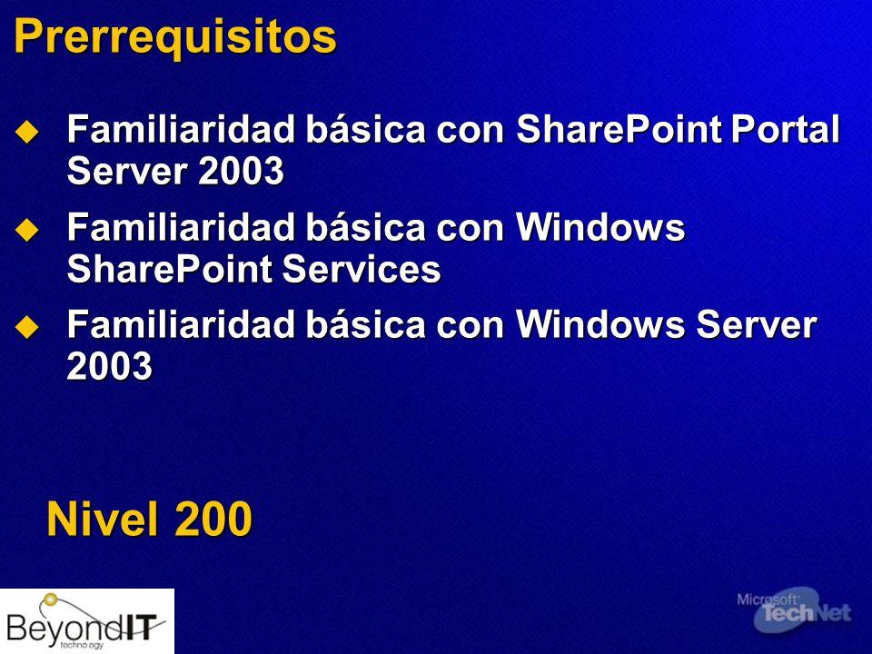 Prerrequisitos Familiaridad básica con SharePoint Portal Server 2003 Familiaridad básica con SharePoint Portal Server 2003 Familiaridad básica con Windows SharePoint Services Familiaridad básica con Windows SharePoint Services Familiaridad básica con Windows Server 2003 Familiaridad básica con Windows Server 2003 Nivel 200