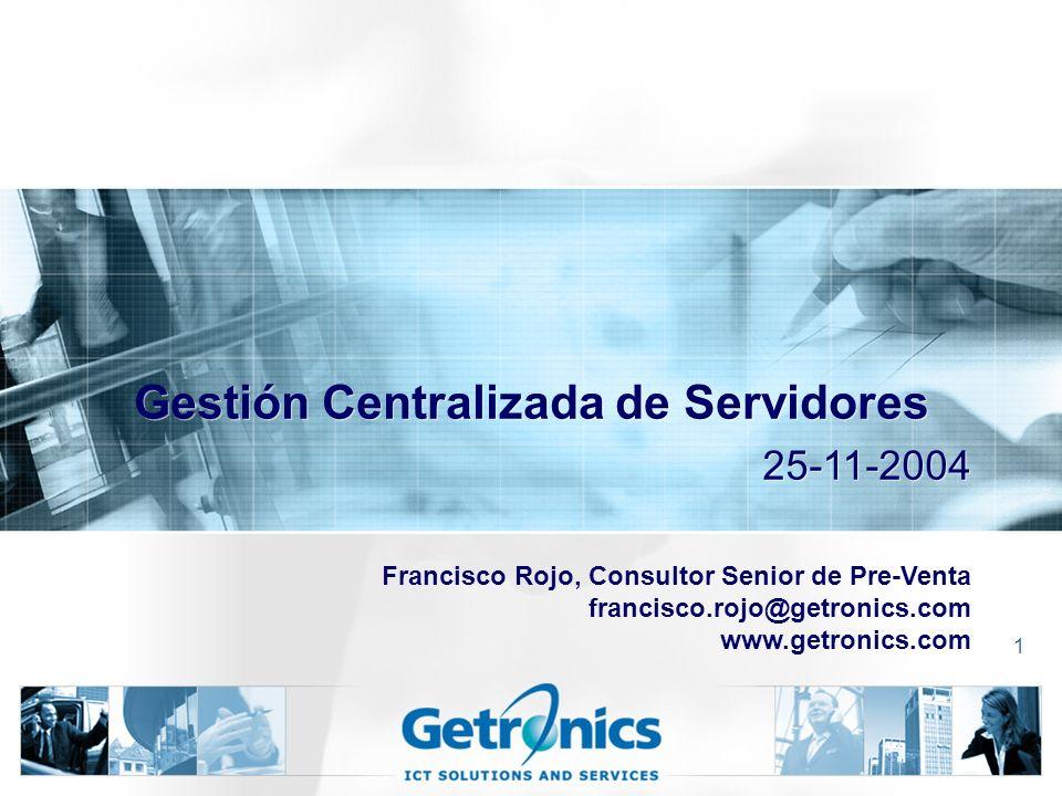 1 Gestión Centralizada de Servidores Francisco Rojo, Consultor Senior de Pre-Venta francisco.rojo@getronics.com www.getronics.com 25-11-2004