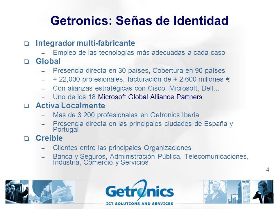 4 Getronics: Señas de Identidad Integrador multi-fabricante – Empleo de las tecnologías más adecuadas a cada caso Global – Presencia directa en 30 países, Cobertura en 90 países – + 22,000 profesionales, facturación de + 2.600 millones – Con alianzas estratégicas con Cisco, Microsoft, Dell… – Uno de los 18 Microsoft Global Alliance Partners Activa Localmente – Más de 3.200 profesionales en Getronics Iberia – Presencia directa en las principales ciudades de España y Portugal Creíble – Clientes entre las principales Organizaciones – Banca y Seguros, Administración Pública, Telecomunicaciones, Industria, Comercio y Servicios
