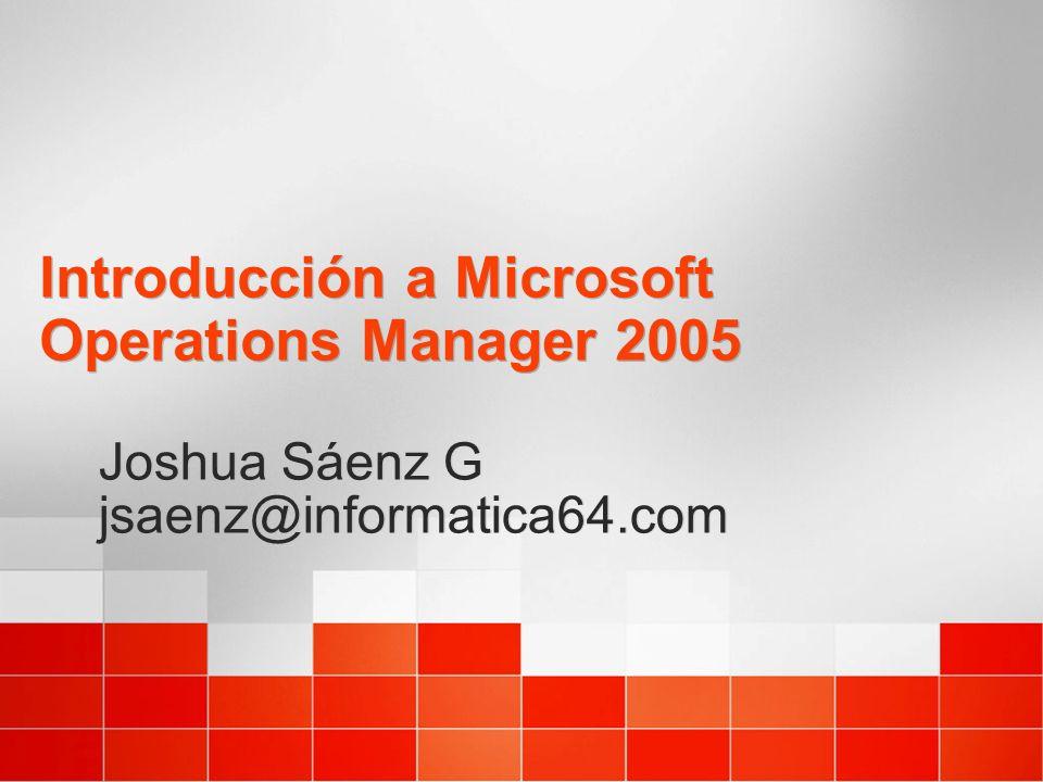 Introducción a Microsoft Operations Manager 2005 Joshua Sáenz G jsaenz@informatica64.com Joshua Sáenz G jsaenz@informatica64.com