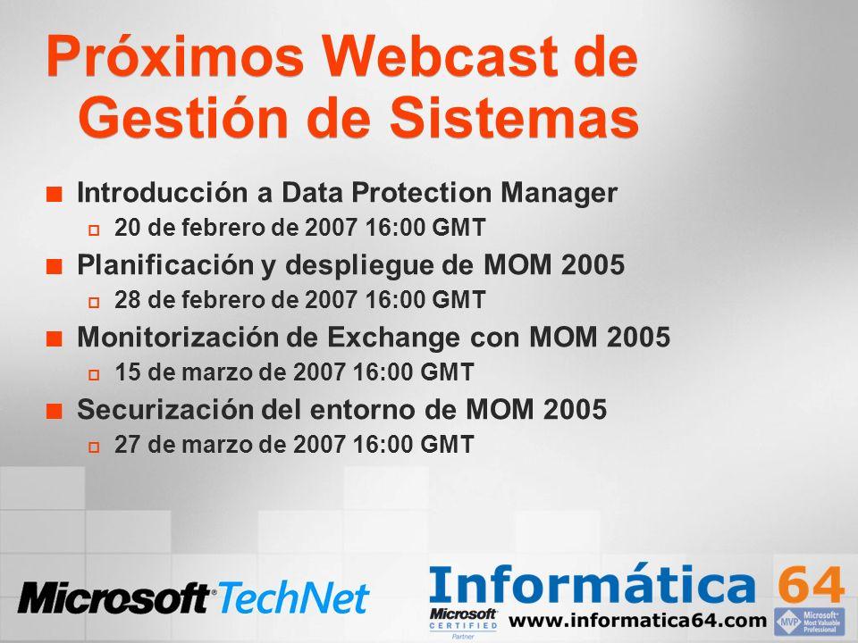 Próximos Webcast de Gestión de Sistemas Introducción a Data Protection Manager 20 de febrero de 2007 16:00 GMT Planificación y despliegue de MOM 2005