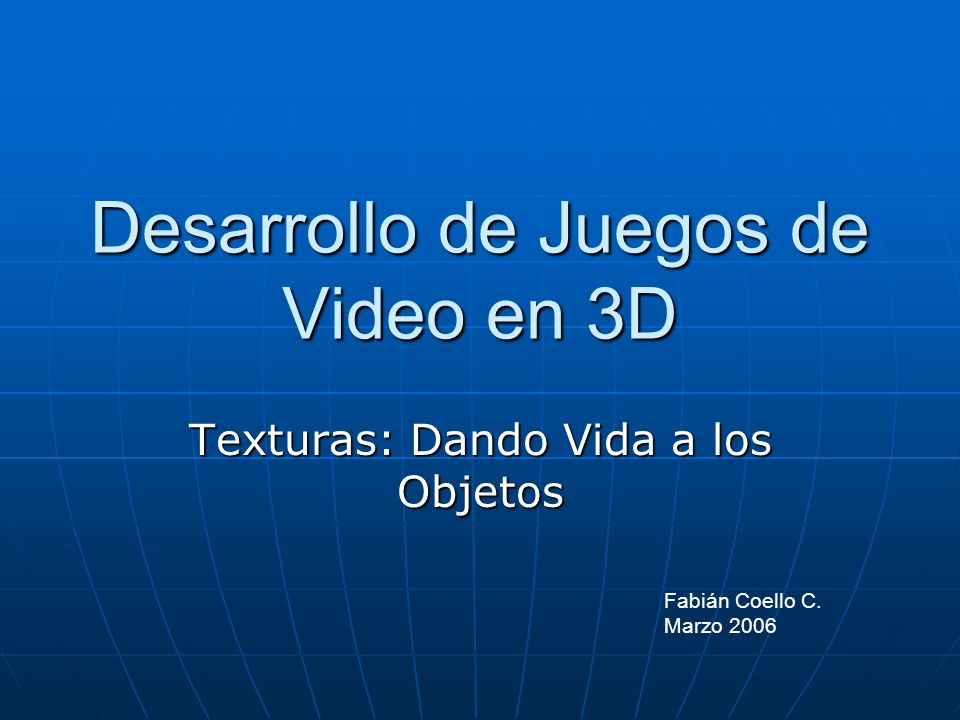 Desarrollo de Juegos de Video en 3D Texturas: Dando Vida a los Objetos Fabián Coello C. Marzo 2006