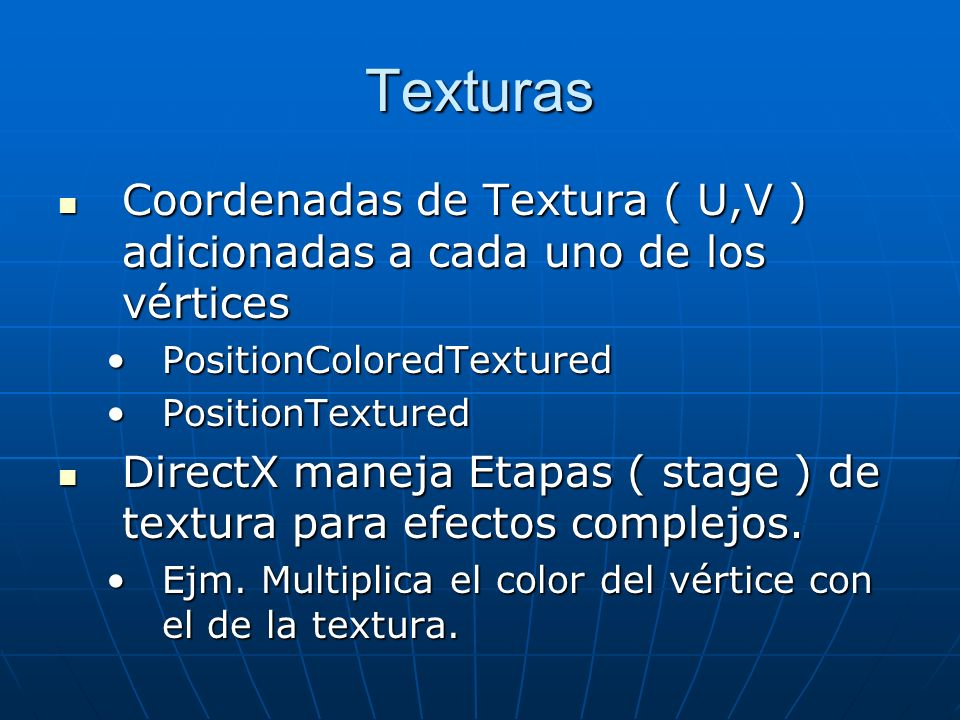 Texturas Coordenadas de Textura ( U,V ) adicionadas a cada uno de los vértices Coordenadas de Textura ( U,V ) adicionadas a cada uno de los vértices PositionColoredTexturedPositionColoredTextured PositionTexturedPositionTextured DirectX maneja Etapas ( stage ) de textura para efectos complejos.