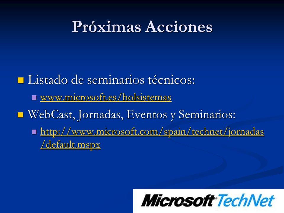 Próximas Acciones Listado de seminarios técnicos: Listado de seminarios técnicos: www.microsoft.es/holsistemas www.microsoft.es/holsistemas www.microsoft.es/holsistemas WebCast, Jornadas, Eventos y Seminarios: WebCast, Jornadas, Eventos y Seminarios: http://www.microsoft.com/spain/technet/jornadas /default.mspx http://www.microsoft.com/spain/technet/jornadas /default.mspx http://www.microsoft.com/spain/technet/jornadas /default.mspx http://www.microsoft.com/spain/technet/jornadas /default.mspx