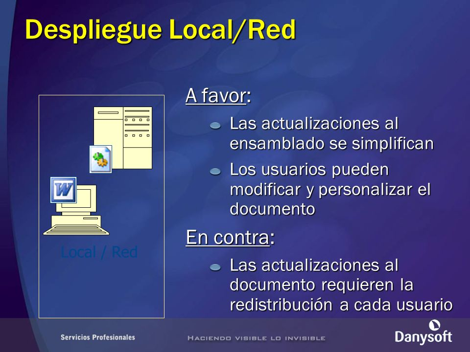 Despliegue Local/Red A favor: Las actualizaciones al ensamblado se simplifican Los usuarios pueden modificar y personalizar el documento En contra: Las actualizaciones al documento requieren la redistribución a cada usuario Local / Red