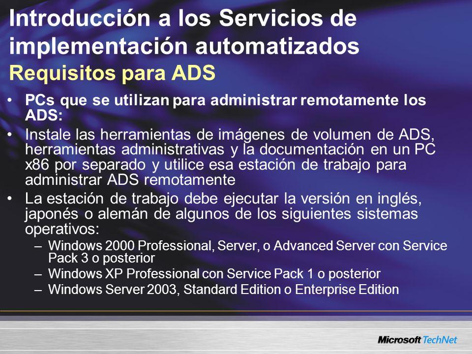 Introducción a los Servicios de implementación automatizados Requisitos para ADS PCs que se utilizan para administrar remotamente los ADS: Instale las herramientas de imágenes de volumen de ADS, herramientas administrativas y la documentación en un PC x86 por separado y utilice esa estación de trabajo para administrar ADS remotamente La estación de trabajo debe ejecutar la versión en inglés, japonés o alemán de algunos de los siguientes sistemas operativos: –Windows 2000 Professional, Server, o Advanced Server con Service Pack 3 o posterior –Windows XP Professional con Service Pack 1 o posterior –Windows Server 2003, Standard Edition o Enterprise Edition