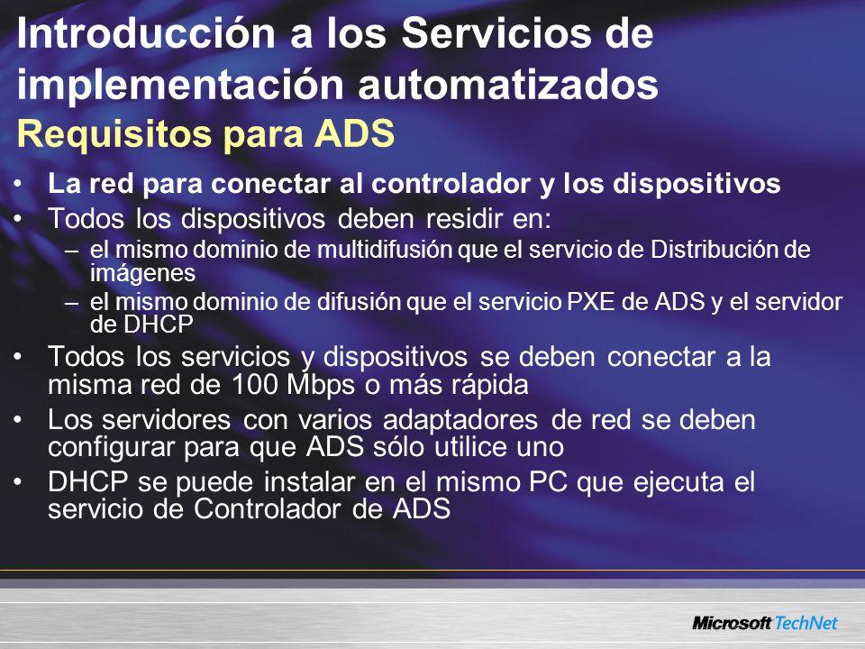 Introducción a los Servicios de implementación automatizados Requisitos para ADS La red para conectar al controlador y los dispositivos Todos los dispositivos deben residir en: –el mismo dominio de multidifusión que el servicio de Distribución de imágenes –el mismo dominio de difusión que el servicio PXE de ADS y el servidor de DHCP Todos los servicios y dispositivos se deben conectar a la misma red de 100 Mbps o más rápida Los servidores con varios adaptadores de red se deben configurar para que ADS sólo utilice uno DHCP se puede instalar en el mismo PC que ejecuta el servicio de Controlador de ADS