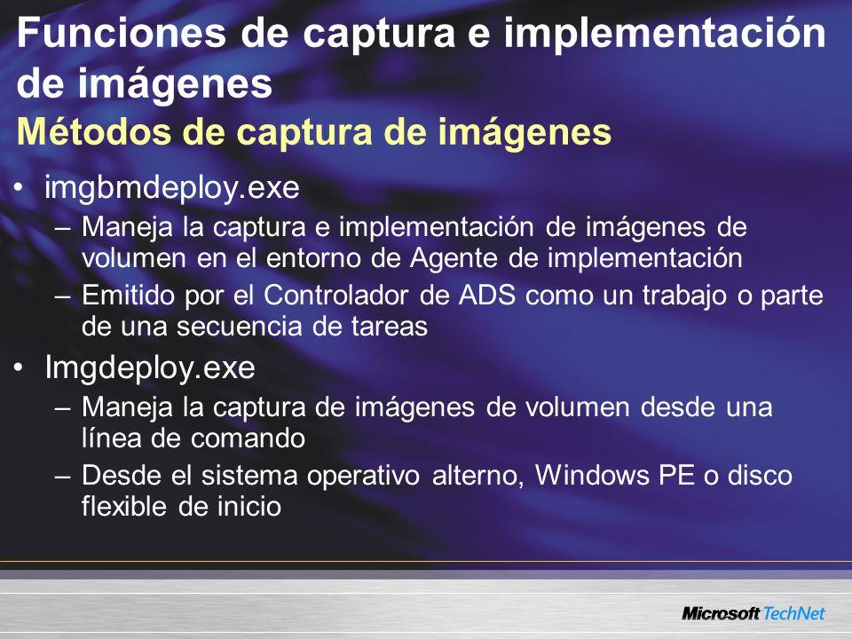 Funciones de captura e implementación de imágenes Métodos de captura de imágenes imgbmdeploy.exe –Maneja la captura e implementación de imágenes de volumen en el entorno de Agente de implementación –Emitido por el Controlador de ADS como un trabajo o parte de una secuencia de tareas Imgdeploy.exe –Maneja la captura de imágenes de volumen desde una línea de comando –Desde el sistema operativo alterno, Windows PE o disco flexible de inicio