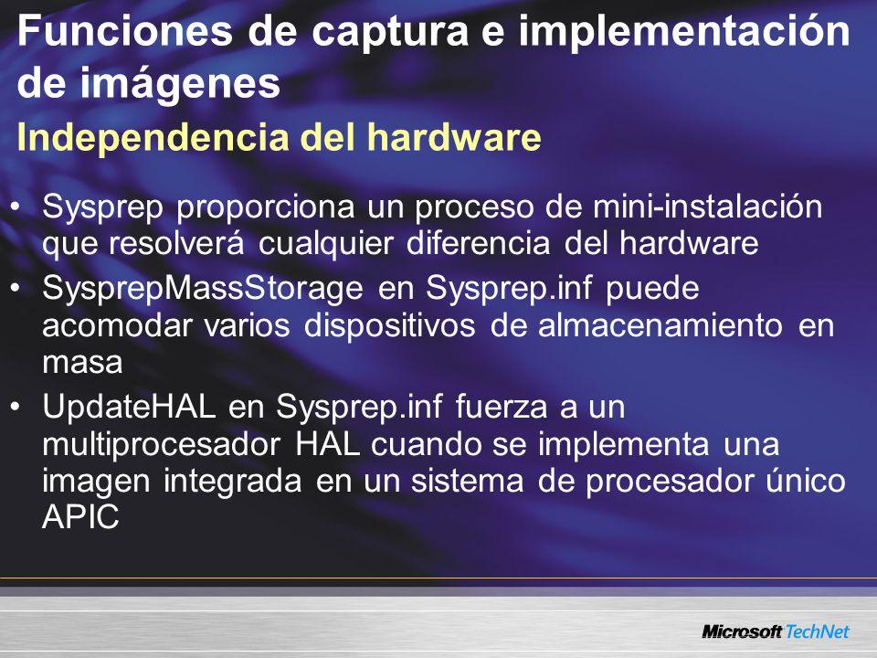 Funciones de captura e implementación de imágenes Independencia del hardware Sysprep proporciona un proceso de mini-instalación que resolverá cualquier diferencia del hardware SysprepMassStorage en Sysprep.inf puede acomodar varios dispositivos de almacenamiento en masa UpdateHAL en Sysprep.inf fuerza a un multiprocesador HAL cuando se implementa una imagen integrada en un sistema de procesador único APIC