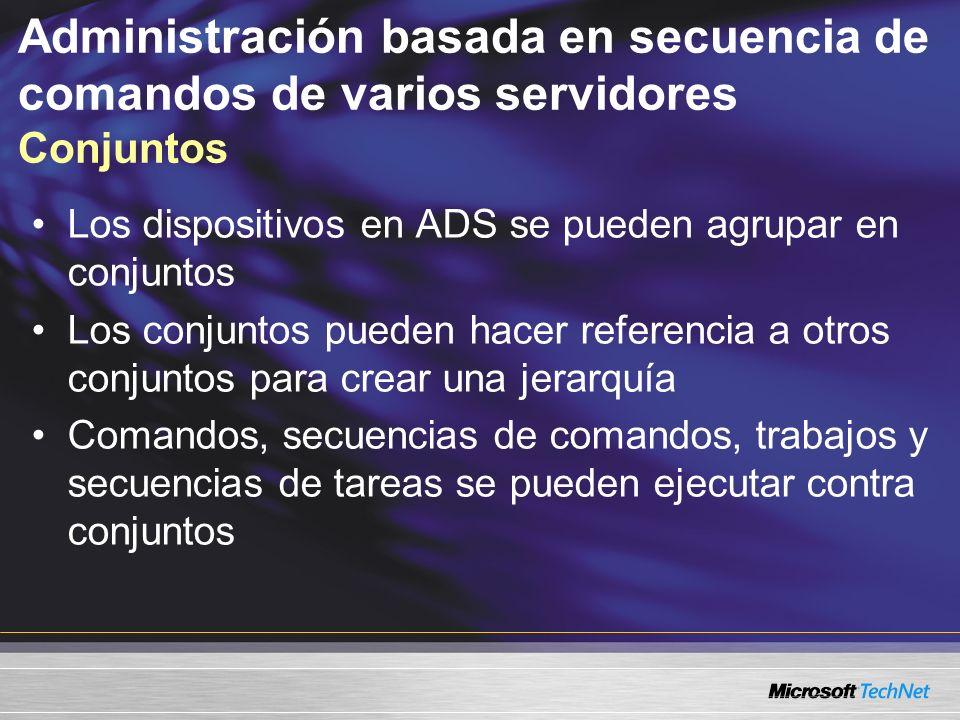 Administración basada en secuencia de comandos de varios servidores Conjuntos Los dispositivos en ADS se pueden agrupar en conjuntos Los conjuntos pueden hacer referencia a otros conjuntos para crear una jerarquía Comandos, secuencias de comandos, trabajos y secuencias de tareas se pueden ejecutar contra conjuntos