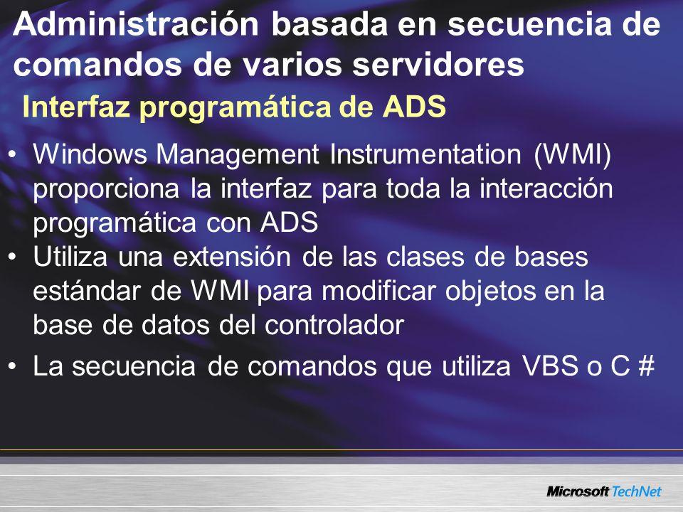 Administración basada en secuencia de comandos de varios servidores Interfaz programática de ADS Windows Management Instrumentation (WMI) proporciona la interfaz para toda la interacción programática con ADS Utiliza una extensión de las clases de bases estándar de WMI para modificar objetos en la base de datos del controlador La secuencia de comandos que utiliza VBS o C # Jill Steinberg: Tweaked the slide Jill Steinberg: Tweaked the slide