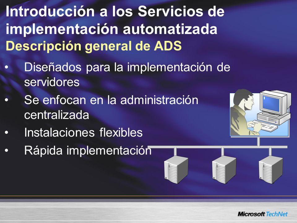 Introducción a los Servicios de implementación automatizada Descripción general de ADS Diseñados para la implementación de servidores Se enfocan en la administración centralizada Instalaciones flexibles Rápida implementación