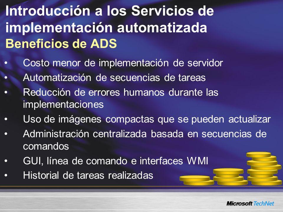 Introducción a los Servicios de implementación automatizada Beneficios de ADS Costo menor de implementación de servidor Automatización de secuencias de tareas Reducción de errores humanos durante las implementaciones Uso de imágenes compactas que se pueden actualizar Administración centralizada basada en secuencias de comandos GUI, línea de comando e interfaces WMI Historial de tareas realizadas