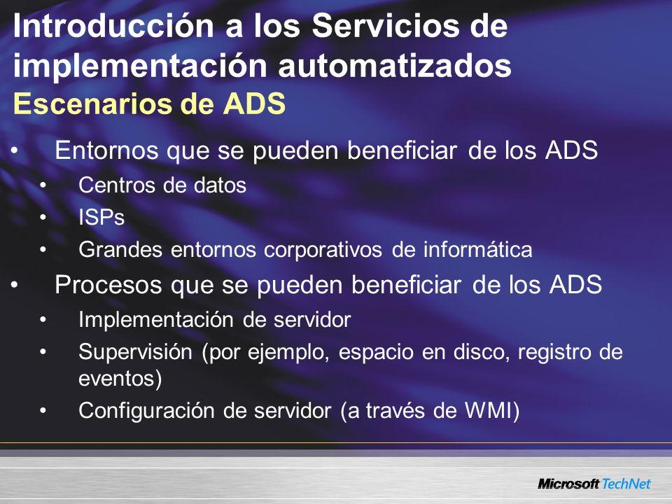 Introducción a los Servicios de implementación automatizados Escenarios de ADS Entornos que se pueden beneficiar de los ADS Centros de datos ISPs Grandes entornos corporativos de informática Procesos que se pueden beneficiar de los ADS Implementación de servidor Supervisión (por ejemplo, espacio en disco, registro de eventos) Configuración de servidor (a través de WMI)